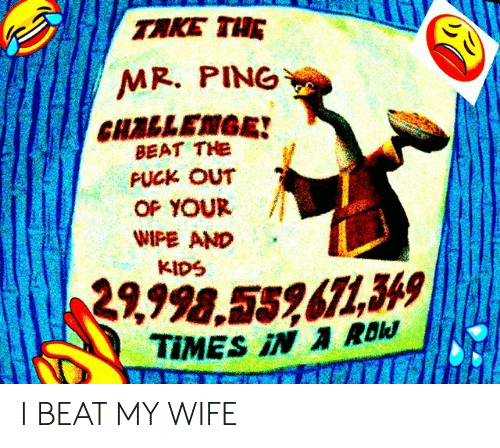 i beat my wife: TAKE THE  MR. PING  CHALLEMGE!  BEAT THe  PUCK OUT  OP YOUR /  WIPE AND  KIDS  9998,5586749 I BEAT MY WIFE