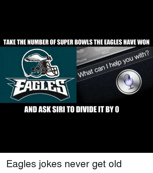 Eagle: TAKE THE NUMBER OF SUPER BOWLS THE EAGLES HAVEWON  with?  can help you I What EAGLES  AND ASK SIRI TO DIVIDE ITBYO Eagles jokes never get old