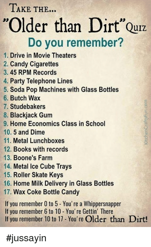 """Ice Cube: TAKE THE...  """"Older than Dirt""""Qurz  Do you remember?  1. Drive in Movie Theaters  2. Candy Cigarettes  3. 45 RPM Records  4. Party Telephone Lines  5. Soda Pop Machines with Glass Bottles  6. Butch Wax  7. Studebakers  8. Blackjack Gum  9. Home Economics Class in School  10. 5 and Dime  11. Metal Lunchboxes  12. Books with records  13. Boone's Farm  14. Metal Ice Cube Trays  15. Roller Skate Keys  16. Home Milk Delivery in Glass Bottles  17. Wax Coke Bottle Candy  If you remember 0 to 5- You're a Whippersnapper  If you remember 6 to 10- You' re Gettin' There  If you remember 10 to 17- You're Older than Dirt! #jussayin"""