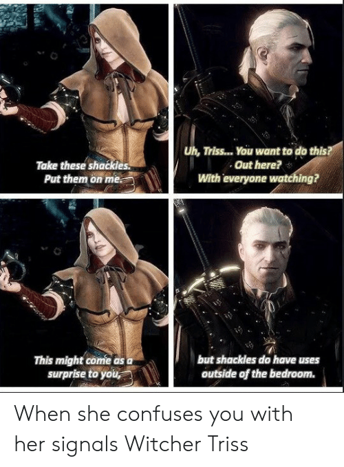 shackles: Take these shackles.  Put them on me.  Uh, Triss... You want to do this  Out here?  With everyone watching?  This might come as  surprise to you  but shackles do have uses  outside of the bedroom. When she confuses you with her signals Witcher Triss