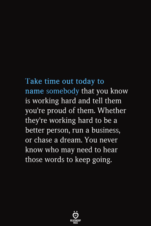 you never know: Take time out today to  name somebody that you know  is working hard and tell them  you're proud of them. Whether  they're working hard to be a  better person, run a business,  or chase a dream. You never  know who may need to hear  those words to keep going.  RELATIONSHIP  ES