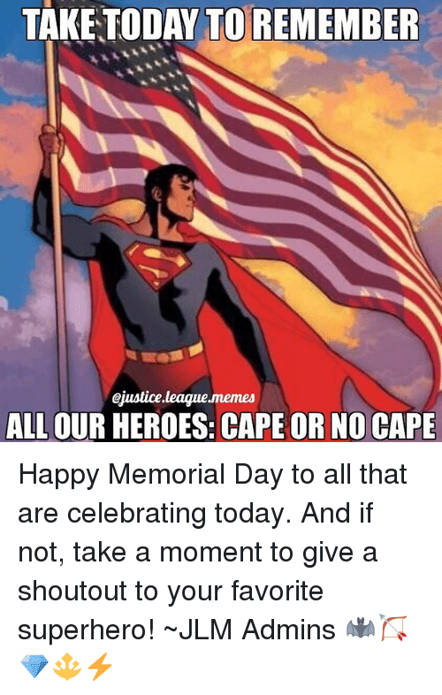 Caping: TAKE TODAY TO REMEMBER  Giustice league memes  ALL OUR HEROES: CAPE OR NO CAPE Happy Memorial Day to all that are celebrating today. And if not, take a moment to give a shoutout to your favorite superhero! ~JLM Admins 🦇🏹💎🔱⚡️