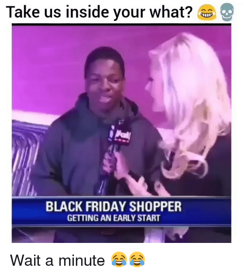Black Friday, Friday, and Funny: Take us inside your what?  BLACK FRIDAY SHOPPER  GETTING AN EARLY START Wait a minute 😂😂