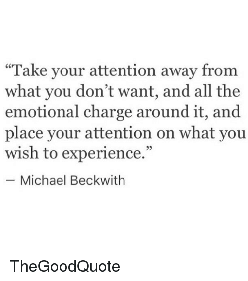 """Memes, Michael, and Experience: """"Take your attention away from  what you don't want, and all the  emotional charge around it, and  place your attention on what you  wish to experience.""""  Michael Beckwith TheGoodQuote"""