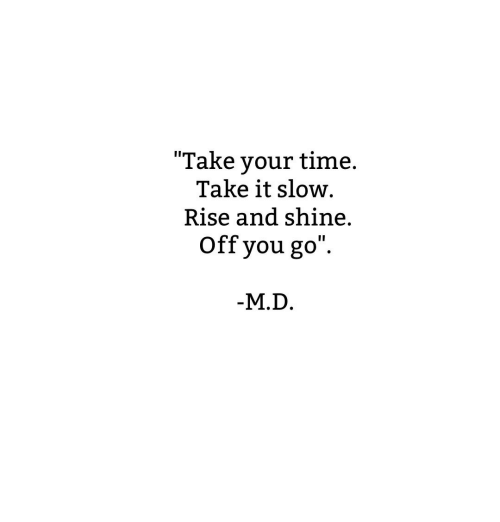 Rise And Shine: Take your timne  Take your time.  Take it slow  Rise and shine.  Off you go  M.D.