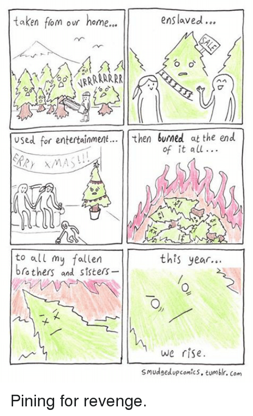 Memes, Revenge, and Comics: taken fom our home  enslaved.  OO  used for entertainment  then burned  at the end  of it all...  to all my fallen  this year.  brothers and sisters  we rise.  smudged up comics, tumblr. com Pining for revenge.