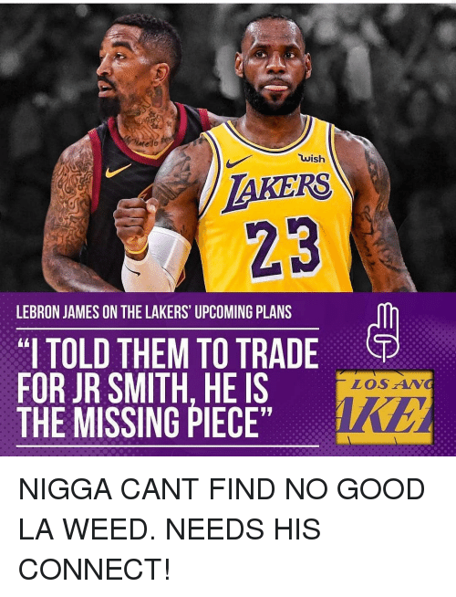 "J.R. Smith: TAKERS  23  wish  LEBRON JAMES ON THE LAKERS UPCOMING PLANS  ""I TOLD THEM TO TRADE  FOR JR SMITH. HE IS  THE MISSING PIECE  LOSAN NIGGA CANT FIND NO GOOD LA WEED. NEEDS HIS CONNECT!"