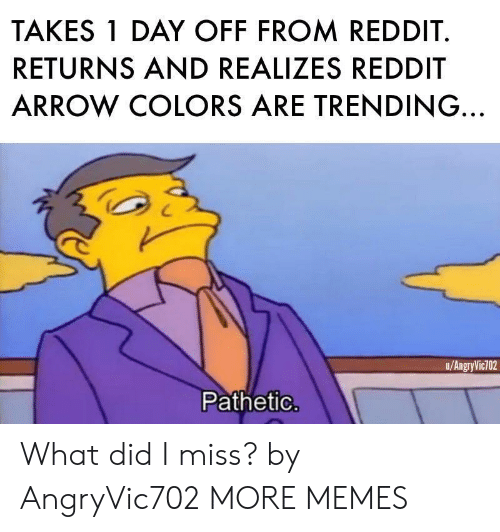 Reddit Arrow: TAKES 1 DAY OFF FROM REDDIT.  RETURNS AND REALIZES REDDIT  ARROW COLORS ARE TRENDING.  u/AngryVic702  Pathetic What did I miss? by AngryVic702 MORE MEMES