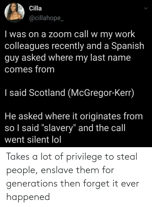 privilege: Takes a lot of privilege to steal people, enslave them for generations then forget it ever happened