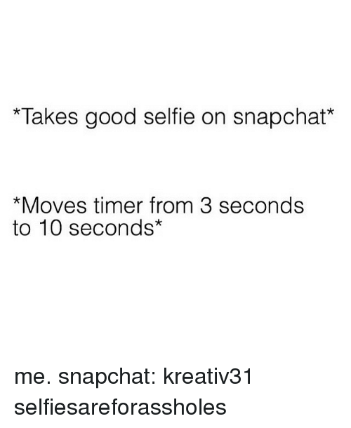Funny, Selfie, and Snapchat: Takes good selfie on snapchat*  *Moves timer from 3 seconds  to 10 seconds me. snapchat: kreativ31 selfiesareforassholes