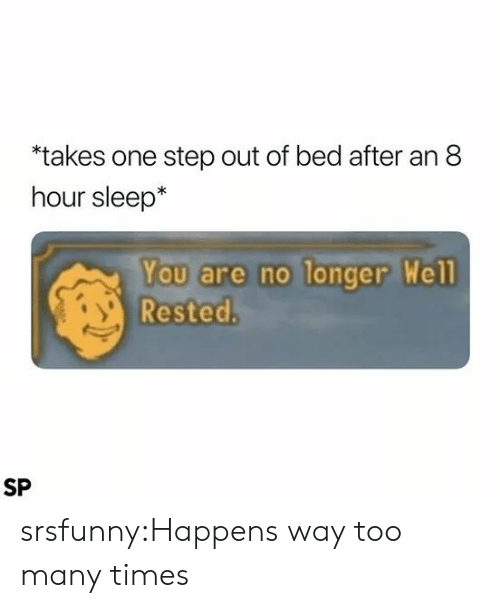 One Step: takes one step out of bed after an 8  hour sleep*  You are no longer Well  Rested.  SP srsfunny:Happens way too many times