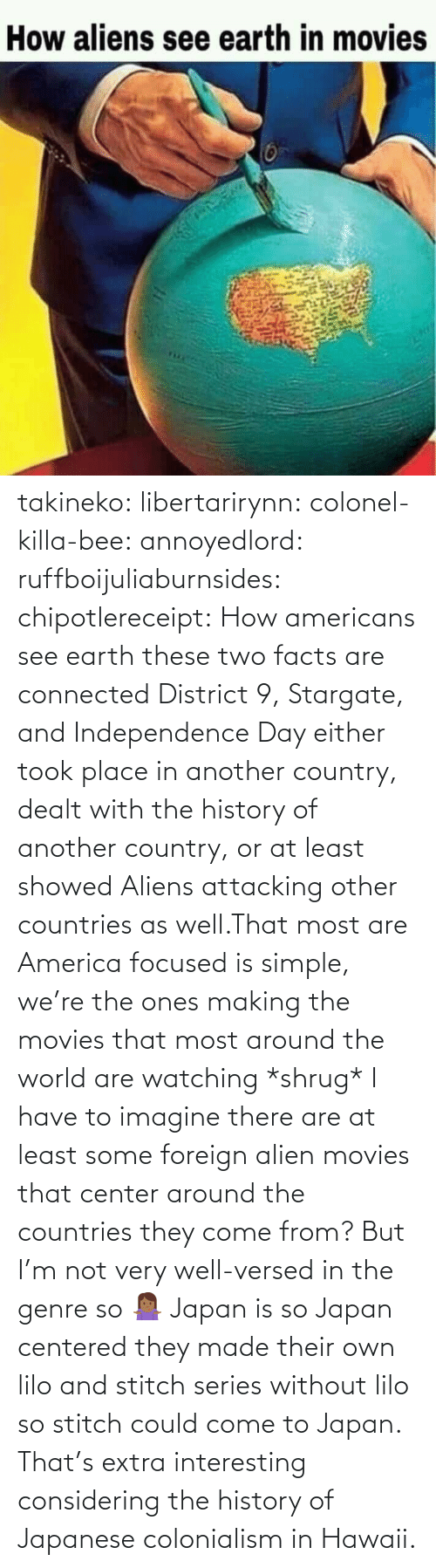 Showed: takineko:  libertarirynn:  colonel-killa-bee:  annoyedlord: ruffboijuliaburnsides:  chipotlereceipt: How americans see earth these two facts are connected     District 9, Stargate, and Independence Day either took place in another country, dealt with the history of another country, or at least showed Aliens attacking other countries as well.That most are America focused is simple, we're the ones making the movies that most around the world are watching *shrug*   I have to imagine there are at least some foreign alien movies that center around the countries they come from? But I'm not very well-versed in the genre so 🤷🏾‍♀️   Japan is so Japan centered they made their own lilo and stitch series without lilo so stitch could come to Japan.    That's extra interesting considering the history of Japanese colonialism in Hawaii.