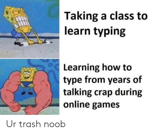 typing: Taking a class to  learn typing  Learning how to  type from years of  talking crap during  online games Ur trash noob