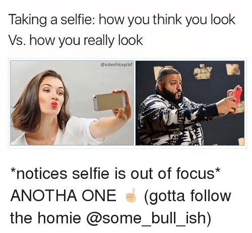 Homie, Memes, and Selfie: Taking a selfie: how you think you look  Vs. how you really look  @sideofricepilaf *notices selfie is out of focus* ANOTHA ONE ☝🏼 (gotta follow the homie @some_bull_ish)