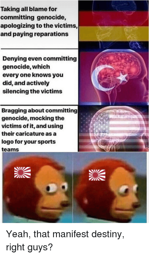 manifest: Taking all blame for  committing genocide,  apologizing to the victims,  and paying reparations  Denying even committing  genocide, which  every one knows you  did, and actively  silencing the victims  Bragging about committing  genocide, mocking the  victims of it, and using  their caricature as a  logo for your sports  teams Yeah, that manifest destiny, right guys?