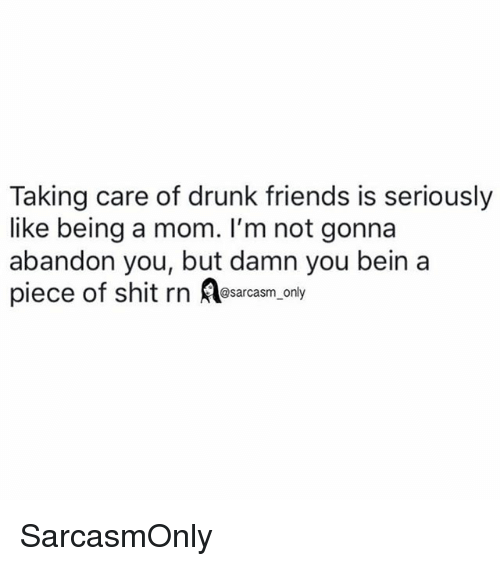 Drunk, Friends, and Funny: Taking care of drunk friends is seriously  like being a mom. I'm not gonna  abandon you, but damn you bein a  piece of shit rn Aearcasm, only  sarcasm on SarcasmOnly