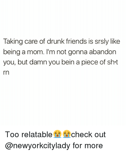 Drunk Friends: Taking care of drunk friends is srsly like  being a mom. I'm not gonna abandon  you, but damn you bein a piece of sh-t  rn Too relatable😭😭check out @newyorkcitylady for more
