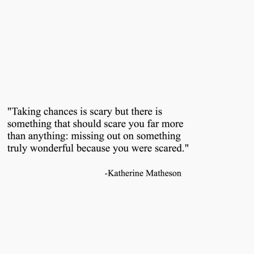 "katherine: ""Taking chances is scary but there is  something that should scare you far more  than anything: missing out on something  truly wonderful because you were scared.  Katherine Matheson"