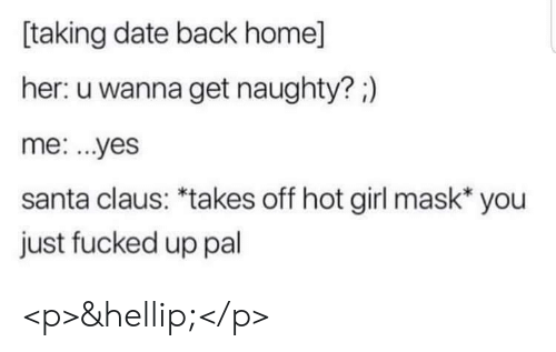 Santa Claus: taking date back home]  her: u wanna get naughty?;)  me: ...yes  santa claus: *takes off hot girl mask* you  just fucked up pal <p>&hellip;</p>
