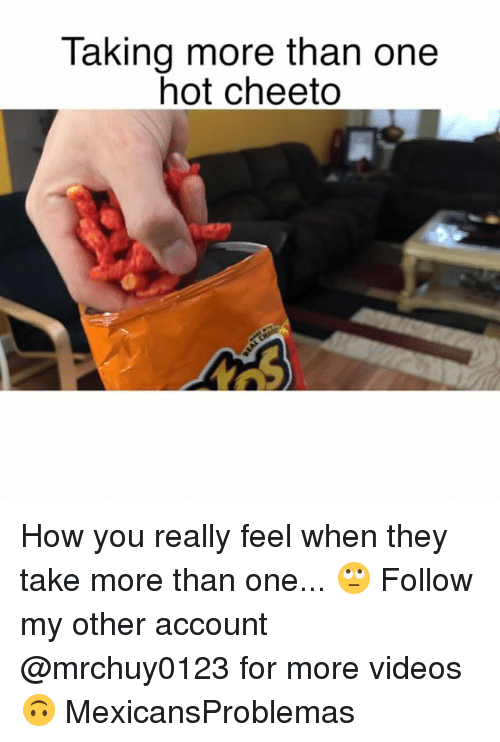 Memes, Videos, and 🤖: Taking more than one  hot cheeto How you really feel when they take more than one... 🙄 Follow my other account @mrchuy0123 for more videos 🙃 MexicansProblemas