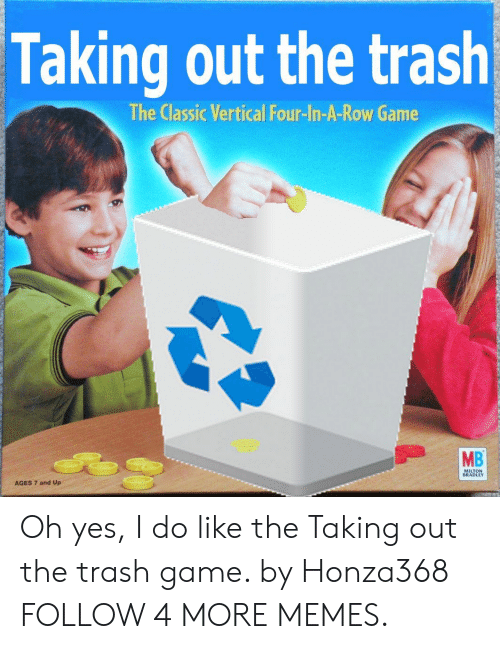 taking out the trash: Taking out the trash  The Classic Vertical Four-In-A-Row Game  MB  MILTON  BRADLEY  AGES 7 and Up Oh yes, I do like the Taking out the trash game. by Honza368 FOLLOW 4 MORE MEMES.