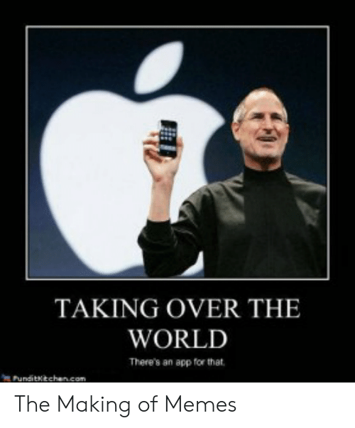 Meme Examples: TAKING OVER THE  WORLD  There's an app for that  Punditktchancom The Making of Memes