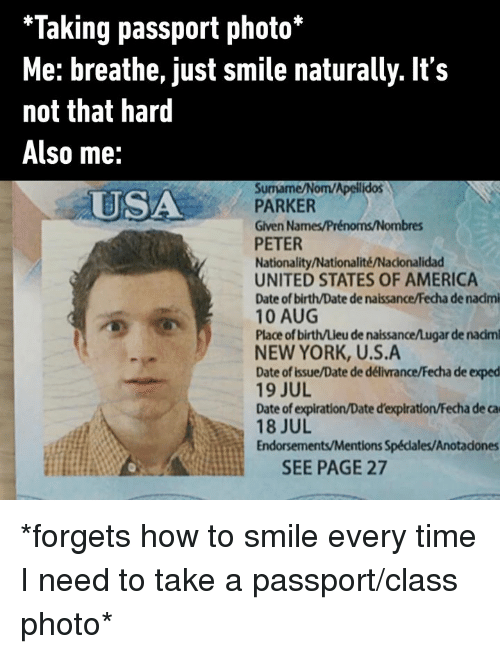 Passport: *Taking passport photo*  Me: breathe, just smile naturally. It's  not that hard  Also me:  Surmame/Nom/Apellidos  PARKER  Given Names/Prénoms/Nombres  PETER  Nationality/Nationalité/Nacionalidad  UNITED STATES OF AMERICA  Date of birth/Date de naissance/Fecha de nadmi  10 AUG  Place of birth/Lieu de naissance/Lugar de nadm  NEW YORK, U.S.A  Date of issue/Date de délivrance/Fecha de exped  19 JUL  Date of expiration/Date d'expiration/Fecha de ca  18 JUL  Endorsements/Mentions Spédales/Anotadones  USA  SEE PAGE 27 *forgets how to smile every time I need to take a passport/class photo*
