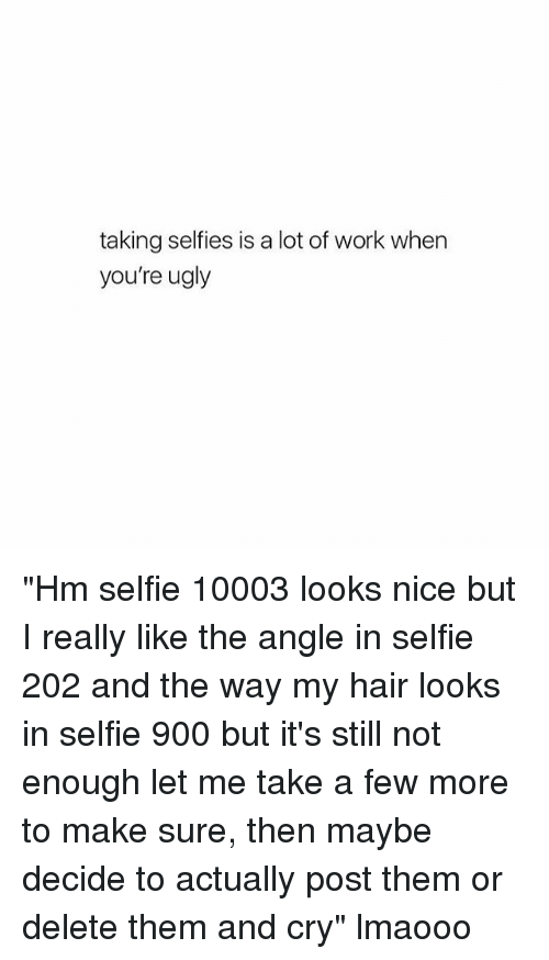 """Selfie, Ugly, and Work: taking selfies is a lot of work when  you're ugly """"Hm selfie 10003 looks nice but I really like the angle in selfie 202 and the way my hair looks in selfie 900 but it's still not enough let me take a few more to make sure, then maybe decide to actually post them or delete them and cry"""" lmaooo"""