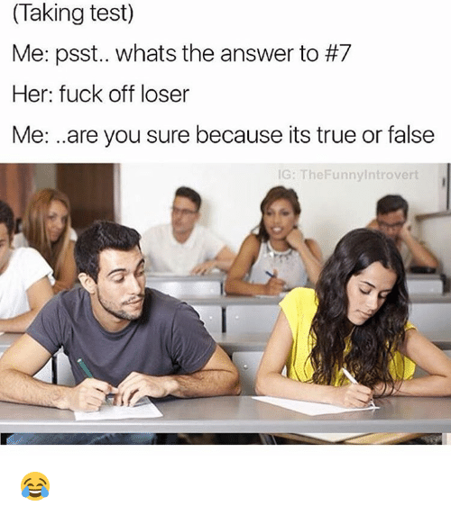 Ironic: (Taking test)  Me: psst.. whats the answer to #7  Her: fuck off loser  Me: ..are you sure because its true or false  IG: The Funny ntrovert 😂