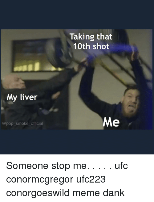 Meme Dank: Taking that  10th shot  My liver  Me  @pop_smoke_official Someone stop me. . . . . ufc conormcgregor ufc223 conorgoeswild meme dank