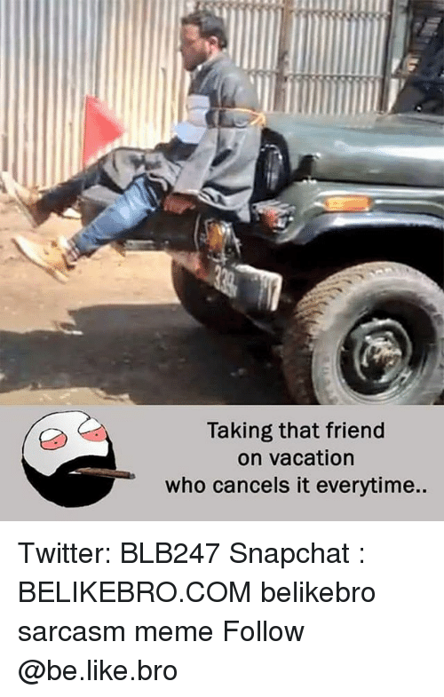 Be Like, Meme, and Memes: Taking that friend  on vacation  who cancels it everytime.. Twitter: BLB247 Snapchat : BELIKEBRO.COM belikebro sarcasm meme Follow @be.like.bro