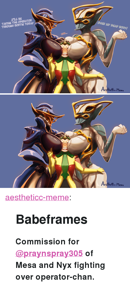 """Meme, Target, and Tumblr: TAKING THE OPERATOR  THROUCH SORTIE TODAS  UHH  esthelle-l leme   esthelle-l leme <p><a href=""""https://aestheticc-meme.tumblr.com/post/172763106399/babeframes-commission-for-praynspray305-of-mesa"""" class=""""tumblr_blog"""" target=""""_blank"""">aestheticc-meme</a>:</p>  <blockquote><h2><b>Babeframes</b></h2><p><b>Commission   <b>for <a class=""""tumblelog"""" href=""""https://tmblr.co/myLTlJV-b56Keg5JkHxItYQ"""" target=""""_blank"""">@praynspray305</a></b>of Mesa and Nyx fighting over operator-chan.</b></p></blockquote>"""