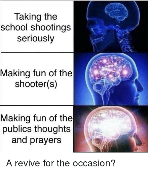School, The Shooter, and Fun: Taking the  school shootings  seriously  Making fun of the  shooter(s)  Making fun of the  publics thoughts  and prayers