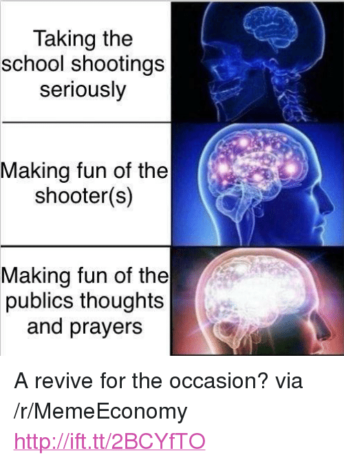"""School, Http, and The Shooter: Taking the  school shootings  seriously  Making fun of the  shooter(s)  Making fun of the  publics thoughts  and prayers <p>A revive for the occasion? via /r/MemeEconomy <a href=""""http://ift.tt/2BCYfTO"""">http://ift.tt/2BCYfTO</a></p>"""