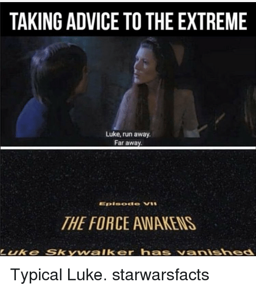 Memes, 🤖, and Extreme: TAKINGADVICE TO THE EXTREME  Luke, run away.  Far away.  THE FORCE AWARENS  Luke SSkyvvalker has vanished Typical Luke. starwarsfacts