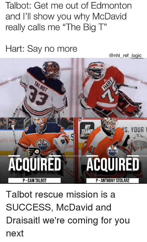 "National Hockey League (NHL): Talbot: Get me out of Edmonton  and I'Il show you why McDavid  really calls me ""The Big T""  Hart: Say no more  @nhl_ref_logic  MY  S. YOUR  OM  ACQUIRED ACQUIRED  P- CAM TALBOT  P -ANTHONY STOLARZ Talbot rescue mission is a SUCCESS, McDavid and Draisaitl we're coming for you next"
