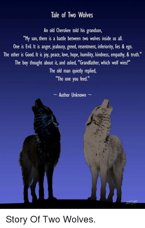 "Kindness: Tale of Two Wolves  An old Cherokee told his grandson,  ""My son, there is a battle between two wolves inside us all.  One is Evil. It is anger, jealousy, greed, resentment, inferiority, lies & ego.  The other is Good. It is joy, peace, love, hope, humility, kindness, empathy,& truth.""  The boy thought about it, and asked, ""Grandfather, which wolf wins?""  The old man quietly replied,  ""The one you feed.""  Author Unknown <p>Story Of Two Wolves.</p>"