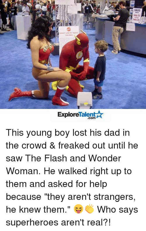 """freaking out: Talent  Explore  SALES  luly 22  25 This young boy lost his dad in the crowd & freaked out until he saw The Flash and Wonder Woman. He walked right up to them and asked for help because """"they aren't strangers, he knew them."""" 😝👏 Who says superheroes aren't real?!"""