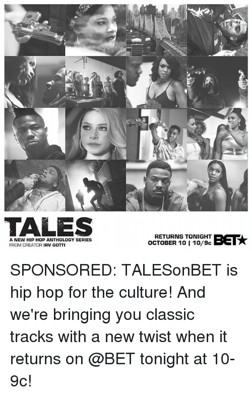 Memes, Hip Hop, and Gotti: TALES  A NEW HIP HOP ANTHOLOGY SERIES  FROM CREATOR IRV GOTTI  RETURNS TONIGHT  OCTOBER 10 1 10/9c SPONSORED: TALESonBET is hip hop for the culture! And we're bringing you classic tracks with a new twist when it returns on @BET tonight at 10-9c!