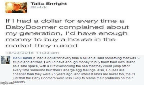 A Millenial: Talia Enright  talzir  If I had a dollar for every time a  Baby Boormer Cormplained about  my generation, I'd have enough  money to buy a house in the  market they ruined  1 5/O3/2 O 15 1 1:33 aanm  Beni Habibi if had a dollar for every time a Millenial said something that was  stupid and entitled, would have enough money to buy them their own lsland  as a safe space, with a cliff overlooking the sea that they could jump off of  every time someone hurt their Faberge egg feelings, also, Houses are  cheaper than they were 25 years ago, and interest rates are lower too, the its  just that the Baby Boomers were less likely to blame their problems on their  arents