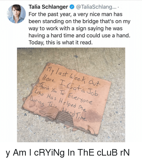 Nice Man: Talia Schlanger@TaliaSchlang...  For the past year, a very nice man has  been standing on the bridge that's on my  way to work with a sign saying he was  having a hard time and could use a hand.  Today, this is what it read.  ly last licet  ее  ere  hank Yoe Evertone  iro Has Helped ne y Am I cRYiNg In ThE cLuB rN
