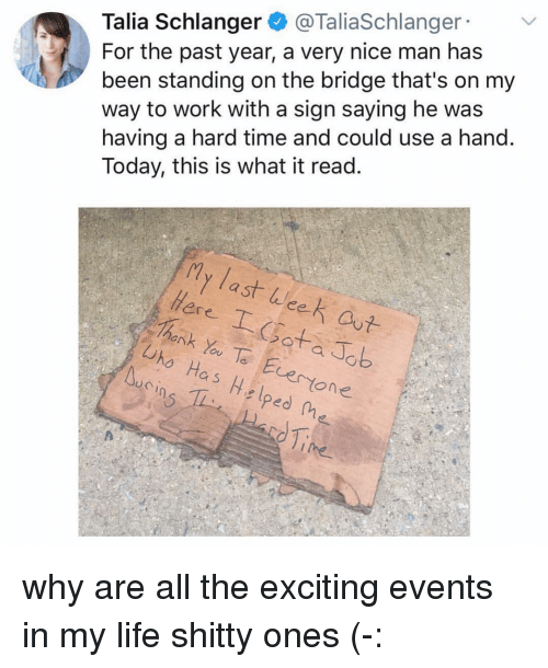 Nice Man: Talia Schlanger @TaliaSchlanger  For the past year, a very nice man has  been standing on the bridge that's on my  way to work with a sign saying he was  having a hard time and could use a hand.  Today, this is what it read.  y last eek aut  ere I atab  henk Yu Te Ecerone  Uho Has Hslped fhe  uCin why are all the exciting events in my life shitty ones (-: