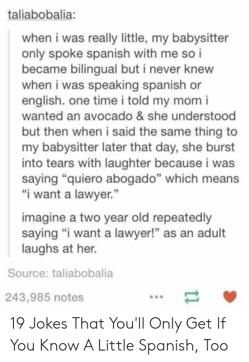 "burst into tears: taliabobalia:  when i was really little, my babysitter  only spoke spanish with me so i  became bilingual but i never knew  when i was speaking spanish or  english. one time i told my mom i  wanted an avocado & she understood  but then when i said the same thing to  my babysitter later that day, she burst  into tears with laughter because i was  saying ""quiero abogado"" which means  ""iwant a lawyer.""  imagine a two year old repeatedly  saying ""i want a lawyer!"" as an adult  laughs at her.  Source: taliabobalia  243,985 notes  11 19 Jokes That You'll Only Get If You Know A Little Spanish, Too"