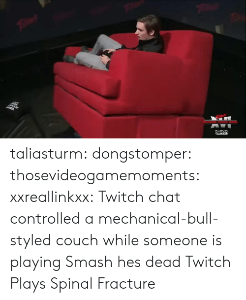 Twitch Chat: taliasturm: dongstomper:  thosevideogamemoments:    xxreallinkxx:   Twitch chat controlled a mechanical-bull-styled couch while someone is playing Smash    hes dead  Twitch Plays Spinal Fracture