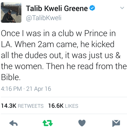 talib: Talib Kweli Greene  @TalibKweli  Once I was in a club w Prince in  LA. When 2am came, he kicked  all the dudes out, it was just us &  the women. Then he read from thee  Bible.  4:16 PM-21 Apr 16  14.3K RETWEETS  16.6K LIKES