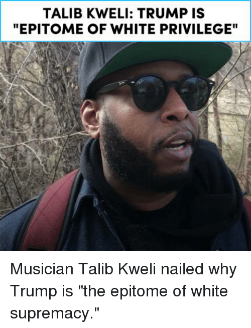 "talib: TALIB KWELI: TRUMP IS  ""EPITOME OF WHITE PRIVILEGE"" Musician Talib Kweli nailed why Trump is ""the epitome of white supremacy."""