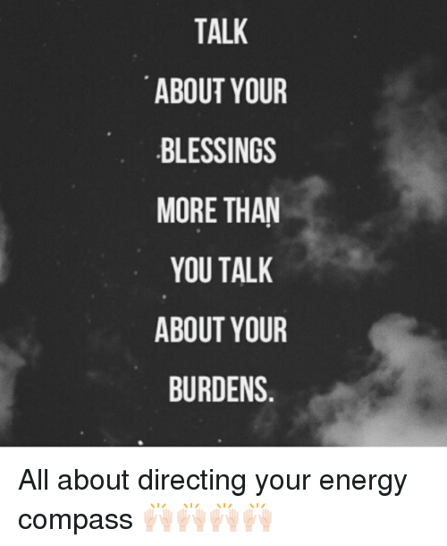 Compassion: TALK  ABOUT YOUR  BLESSINGS  MORE THAN  YOU TALK  ABOUT YOUR  BURDENS All about directing your energy compass 🙌🏻🙌🏻🙌🏻🙌🏻