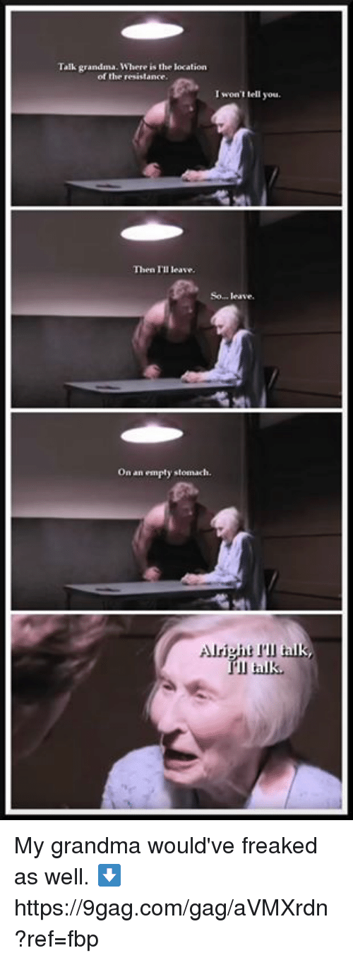 9gag, Dank, and Grandma: Talk grandma. Where is the location  of the resistance.  I won't tell you.  Then I'll leave.  So... leave.  On an empty stomach.  l talk My grandma would've freaked as well. ⬇️ https://9gag.com/gag/aVMXrdn?ref=fbp