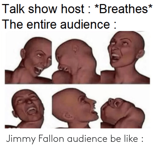 Jimmy Fallon: Talk show host : *Breathes*  The entire audience : Jimmy Fallon audience be like :