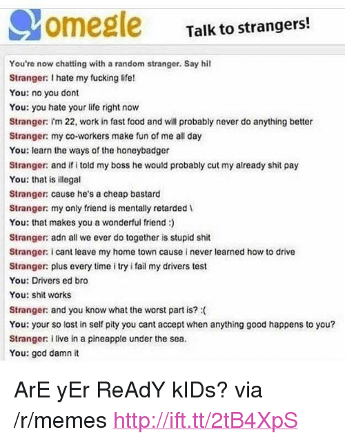 """Driver's Test: Talk to strangers!  You're now chatting with a random stranger. Say hil  Stranger: I hate my fucking life!  You: no you dont  You: you hate your life right now  Stranger: I'm 22, work in fast food and will probably never do anything better  Stranger: my co-workers make fun of me all day  You: learn the ways of the honeybadger  Stranger: and if i told my boss he would probably cut my already shit pay  You: tha is illegal  Stranger: cause he's a cheap bastard  Stranger: my only friend is mentally retarded  You: that makes you a wonderful friend:)  Stranger: adn all we ever do together is stupid shit  Stranger I cant leave my home town cause i never learned how to drive  Stranger: plus every time i try i fail my drivers test  You: Drivers ed bro  You: shit works  Stranger and you know what the worst part is?  You: your so lost in self pity you cant accept when anything good happens to you?  Strangor: i live in a pineapple under the sea.  You: god damn it <p>ArE yEr ReAdY kIDs? via /r/memes <a href=""""http://ift.tt/2tB4XpS"""">http://ift.tt/2tB4XpS</a></p>"""